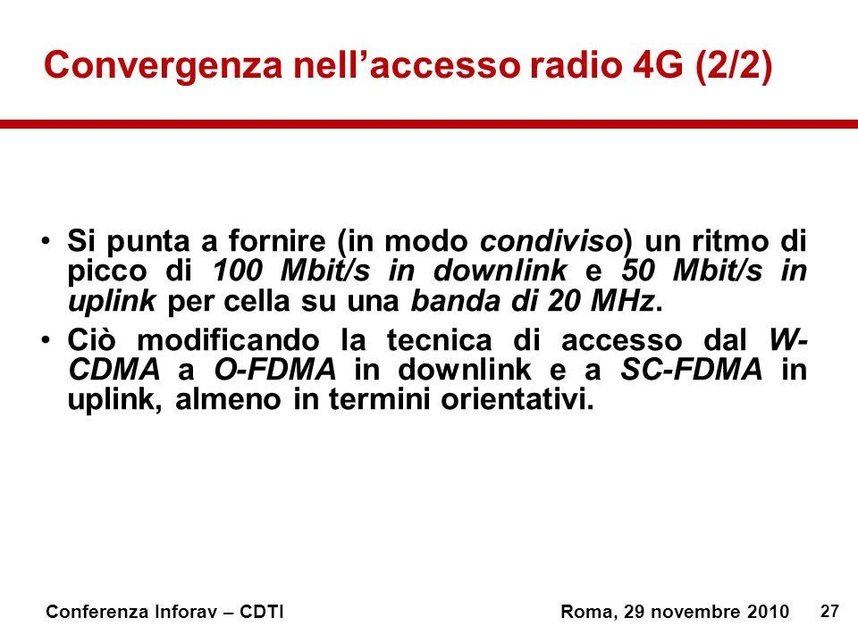 27 Conferenza Inforav – CDTIRoma, 29 novembre 2010 Convergenza nellaccesso radio 4G (2/2) Si punta a fornire (in modo condiviso) un ritmo di picco di 100 Mbit/s in downlink e 50 Mbit/s in uplink per cella su una banda di 20 MHz.