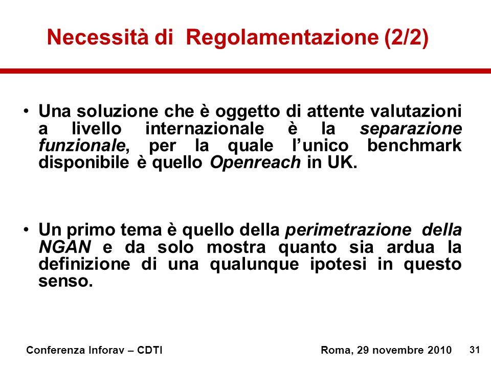 31 Conferenza Inforav – CDTIRoma, 29 novembre 2010 Necessità di Regolamentazione (2/2) Una soluzione che è oggetto di attente valutazioni a livello internazionale è la separazione funzionale, per la quale lunico benchmark disponibile è quello Openreach in UK.