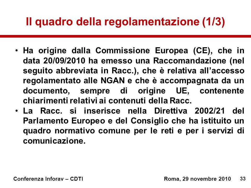 33 Conferenza Inforav – CDTIRoma, 29 novembre 2010 Il quadro della regolamentazione (1/3) Ha origine dalla Commissione Europea (CE), che in data 20/09/2010 ha emesso una Raccomandazione (nel seguito abbreviata in Racc.), che è relativa allaccesso regolamentato alle NGAN e che è accompagnata da un documento, sempre di origine UE, contenente chiarimenti relativi ai contenuti della Racc.