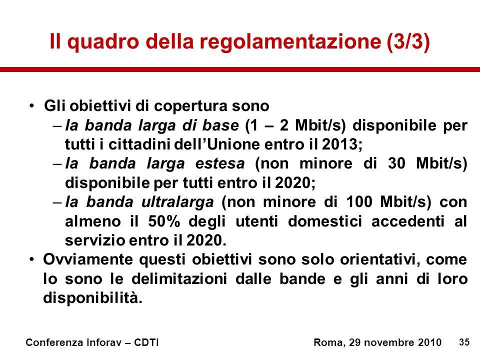 35 Conferenza Inforav – CDTIRoma, 29 novembre 2010 Il quadro della regolamentazione (3/3) Gli obiettivi di copertura sono –la banda larga di base (1 – 2 Mbit/s) disponibile per tutti i cittadini dellUnione entro il 2013; –la banda larga estesa (non minore di 30 Mbit/s) disponibile per tutti entro il 2020; –la banda ultralarga (non minore di 100 Mbit/s) con almeno il 50% degli utenti domestici accedenti al servizio entro il 2020.
