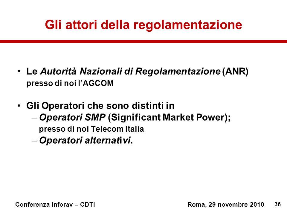 36 Conferenza Inforav – CDTIRoma, 29 novembre 2010 Gli attori della regolamentazione Le Autorità Nazionali di Regolamentazione (ANR) presso di noi lAGCOM Gli Operatori che sono distinti in –Operatori SMP (Significant Market Power); presso di noi Telecom Italia –Operatori alternativi.