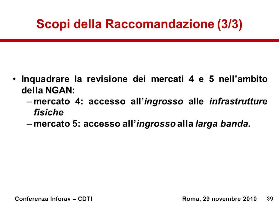 39 Conferenza Inforav – CDTIRoma, 29 novembre 2010 Scopi della Raccomandazione (3/3) Inquadrare la revisione dei mercati 4 e 5 nellambito della NGAN: –mercato 4: accesso allingrosso alle infrastrutture fisiche –mercato 5: accesso allingrosso alla larga banda.