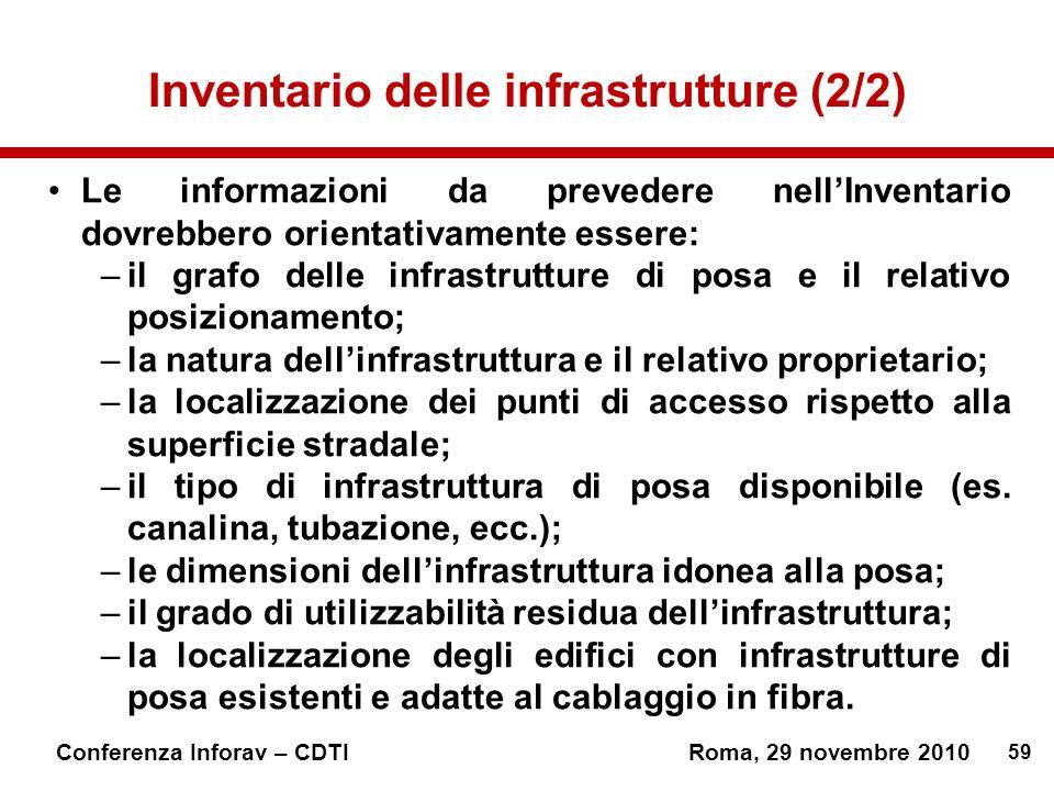 59 Conferenza Inforav – CDTIRoma, 29 novembre 2010 Inventario delle infrastrutture (2/2) Le informazioni da prevedere nellInventario dovrebbero orientativamente essere: –il grafo delle infrastrutture di posa e il relativo posizionamento; –la natura dellinfrastruttura e il relativo proprietario; –la localizzazione dei punti di accesso rispetto alla superficie stradale; –il tipo di infrastruttura di posa disponibile (es.