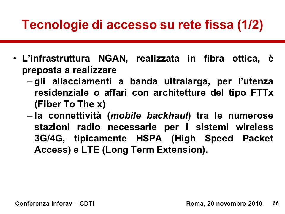 66 Conferenza Inforav – CDTIRoma, 29 novembre 2010 Tecnologie di accesso su rete fissa (1/2) Linfrastruttura NGAN, realizzata in fibra ottica, è preposta a realizzare –gli allacciamenti a banda ultralarga, per lutenza residenziale o affari con architetture del tipo FTTx (Fiber To The x) –la connettività (mobile backhaul) tra le numerose stazioni radio necessarie per i sistemi wireless 3G/4G, tipicamente HSPA (High Speed Packet Access) e LTE (Long Term Extension).