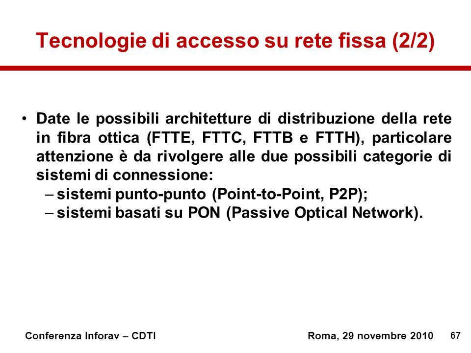 67 Conferenza Inforav – CDTIRoma, 29 novembre 2010 Tecnologie di accesso su rete fissa (2/2) Date le possibili architetture di distribuzione della rete in fibra ottica (FTTE, FTTC, FTTB e FTTH), particolare attenzione è da rivolgere alle due possibili categorie di sistemi di connessione: –sistemi punto-punto (Point-to-Point, P2P); –sistemi basati su PON (Passive Optical Network).