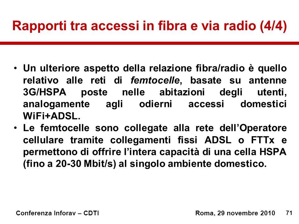 71 Conferenza Inforav – CDTIRoma, 29 novembre 2010 Rapporti tra accessi in fibra e via radio (4/4) Un ulteriore aspetto della relazione fibra/radio è quello relativo alle reti di femtocelle, basate su antenne 3G/HSPA poste nelle abitazioni degli utenti, analogamente agli odierni accessi domestici WiFi+ADSL.