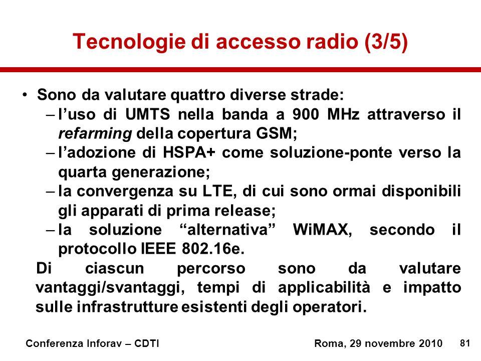 81 Conferenza Inforav – CDTIRoma, 29 novembre 2010 Tecnologie di accesso radio (3/5) Sono da valutare quattro diverse strade: –luso di UMTS nella banda a 900 MHz attraverso il refarming della copertura GSM; –ladozione di HSPA+ come soluzione-ponte verso la quarta generazione; –la convergenza su LTE, di cui sono ormai disponibili gli apparati di prima release; –la soluzione alternativa WiMAX, secondo il protocollo IEEE 802.16e.