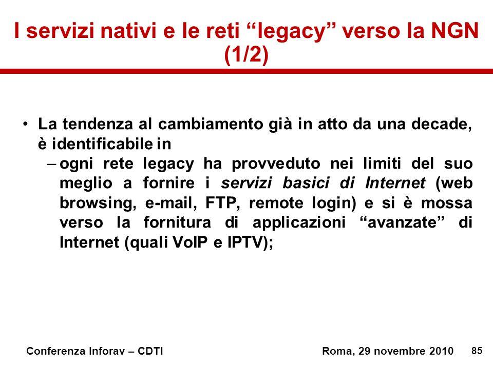 85 Conferenza Inforav – CDTIRoma, 29 novembre 2010 I servizi nativi e le reti legacy verso la NGN (1/2) La tendenza al cambiamento già in atto da una decade, è identificabile in –ogni rete legacy ha provveduto nei limiti del suo meglio a fornire i servizi basici di Internet (web browsing, e-mail, FTP, remote login) e si è mossa verso la fornitura di applicazioni avanzate di Internet (quali VoIP e IPTV); La tendenza al cambiamento già in atto da una decade, è identificabile in –ogni rete legacy ha provveduto nei limiti del suo meglio a fornire i servizi basici di Internet (web browsing, e-mail, FTP, remote login) e si è mossa verso la fornitura di applicazioni avanzate di Internet (quali VoIP e IPTV);