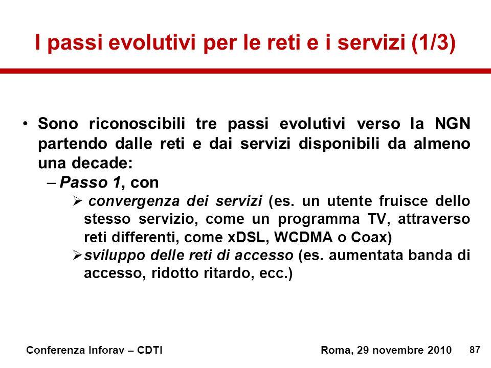 87 Conferenza Inforav – CDTIRoma, 29 novembre 2010 I passi evolutivi per le reti e i servizi (1/3) Sono riconoscibili tre passi evolutivi verso la NGN partendo dalle reti e dai servizi disponibili da almeno una decade: –Passo 1, con convergenza dei servizi (es.