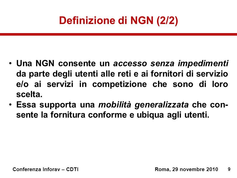 9 Conferenza Inforav – CDTIRoma, 29 novembre 2010 Definizione di NGN (2/2) Una NGN consente un accesso senza impedimenti da parte degli utenti alle reti e ai fornitori di servizio e/o ai servizi in competizione che sono di loro scelta.