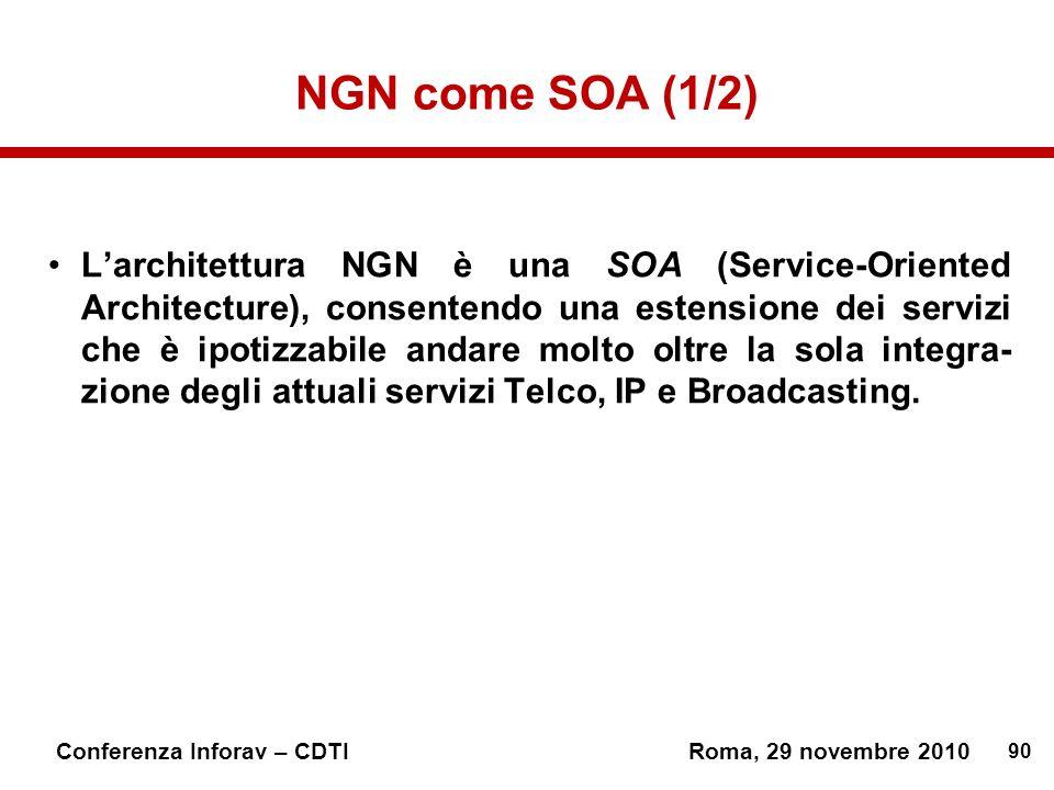 90 Conferenza Inforav – CDTIRoma, 29 novembre 2010 NGN come SOA (1/2) Larchitettura NGN è una SOA (Service-Oriented Architecture), consentendo una estensione dei servizi che è ipotizzabile andare molto oltre la sola integra- zione degli attuali servizi Telco, IP e Broadcasting.