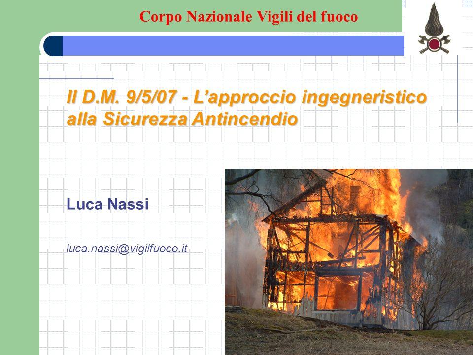 Il D.M. 9/5/07 - Lapproccio ingegneristico alla Sicurezza Antincendio Luca Nassi luca.nassi@vigilfuoco.it Corpo Nazionale Vigili del fuoco