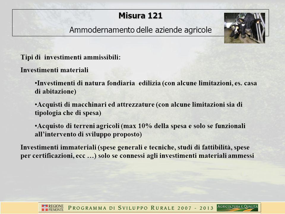 Misura 121 Ammodernamento delle aziende agricole Tipi di investimenti ammissibili: Investimenti materiali Investimenti di natura fondiaria edilizia (con alcune limitazioni, es.