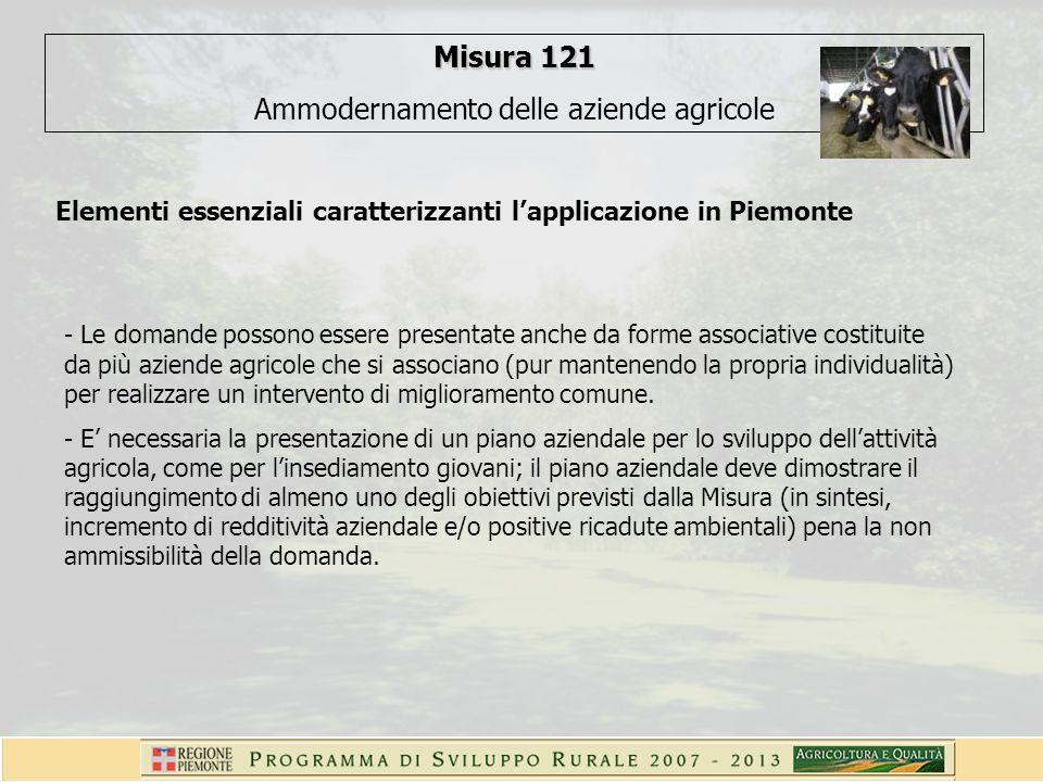 Misura 121 Ammodernamento delle aziende agricole Elementi essenziali caratterizzanti lapplicazione in Piemonte - Le domande possono essere presentate anche da forme associative costituite da più aziende agricole che si associano (pur mantenendo la propria individualità) per realizzare un intervento di miglioramento comune.