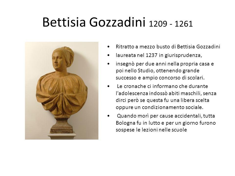 Bettisia Gozzadini 1209 - 1261 Ritratto a mezzo busto di Bettisia Gozzadini laureata nel 1237 in giurisprudenza, insegnò per due anni nella propria casa e poi nello Studio, ottenendo grande successo e ampio concorso di scolari.