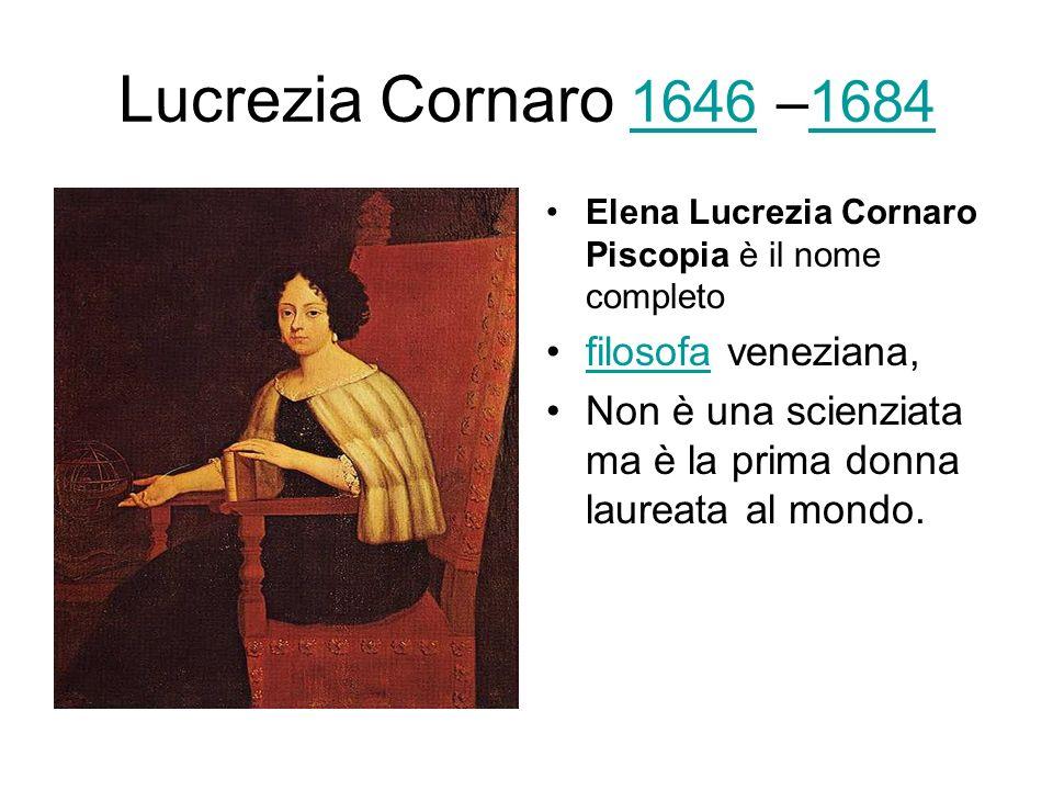 Lucrezia Cornaro 1646 –1684 16461684 Elena Lucrezia Cornaro Piscopia è il nome completo filosofa veneziana,filosofa Non è una scienziata ma è la prima donna laureata al mondo.