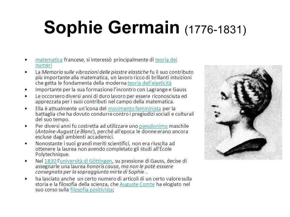 Sophie Germain (1776-1831) matematica francese, si interessò principalmente di teoria dei numerimatematicateoria dei numeri La Memoria sulle vibrazioni delle piastre elastiche fu il suo contributo più importante alla matematica, un lavoro ricco di brillanti intuizioni che getta le fondamenta della moderna teoria dell elasticitàteoria dell elasticità Importante per la sua formazione lincontro con Lagrange e Gauss Le occorsero diversi anni di duro lavoro per essere riconosciuta ed apprezzata per i suoi contributi nel campo della matematica.