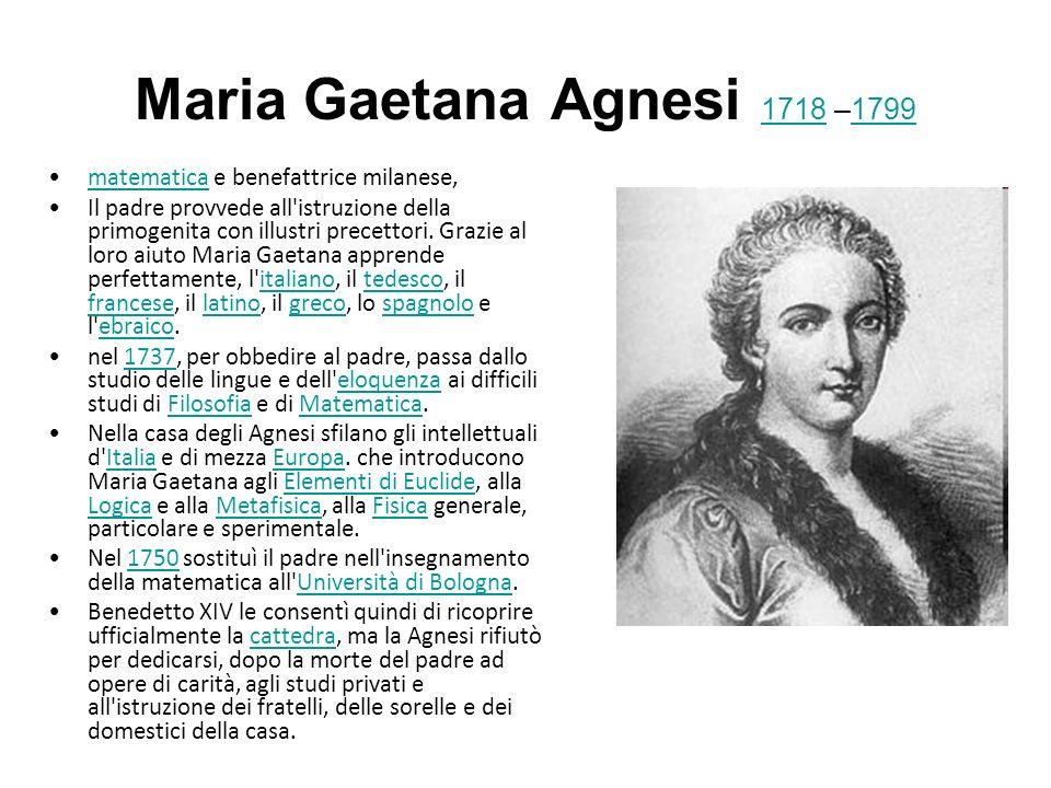 Maria Gaetana Agnesi 1718 –1799 17181799 matematica e benefattrice milanese,matematica Il padre provvede all istruzione della primogenita con illustri precettori.