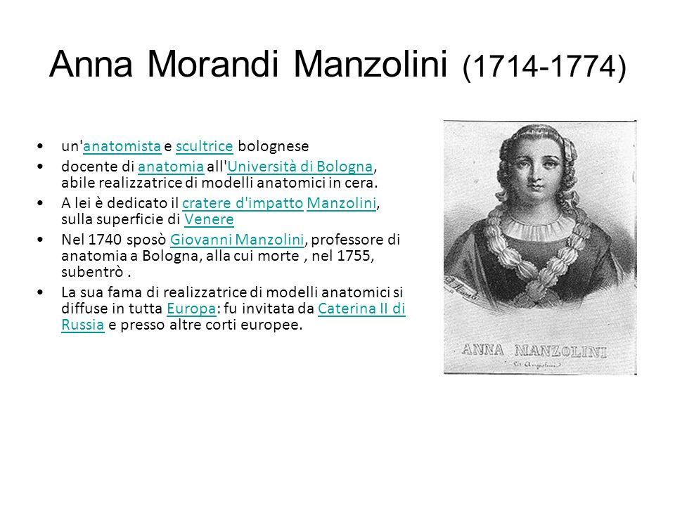 Anna Morandi Manzolini (1714-1774) un anatomista e scultrice bologneseanatomistascultrice docente di anatomia all Università di Bologna, abile realizzatrice di modelli anatomici in cera.anatomiaUniversità di Bologna A lei è dedicato il cratere d impatto Manzolini, sulla superficie di Venerecratere d impattoManzoliniVenere Nel 1740 sposò Giovanni Manzolini, professore di anatomia a Bologna, alla cui morte, nel 1755, subentrò.Giovanni Manzolini La sua fama di realizzatrice di modelli anatomici si diffuse in tutta Europa: fu invitata da Caterina II di Russia e presso altre corti europee.EuropaCaterina II di Russia