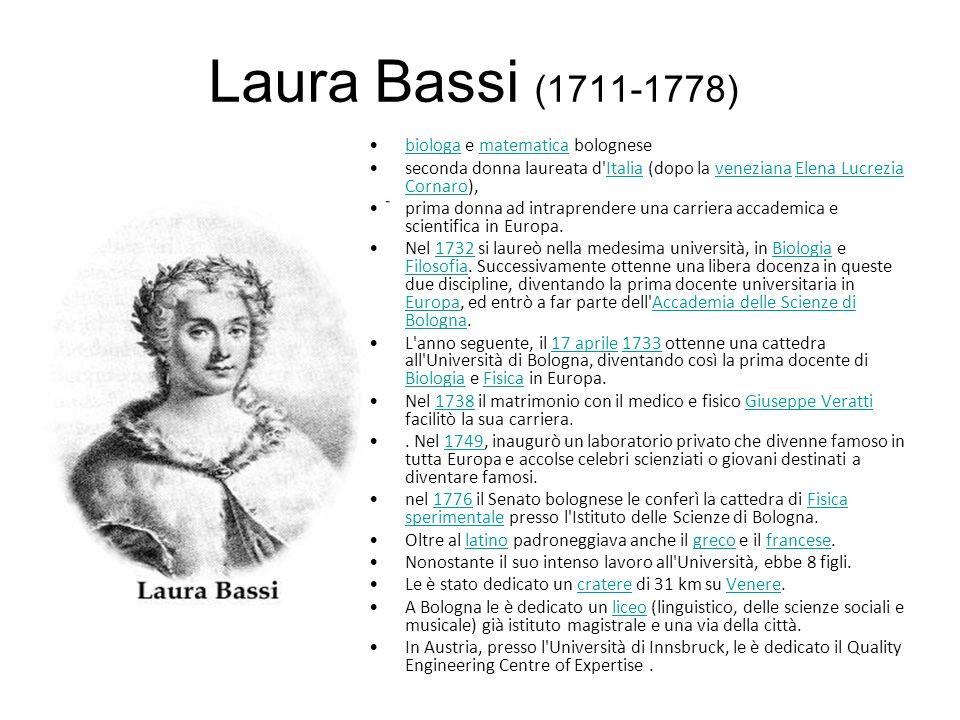 Laura Bassi (1711-1778) biologa e matematica bolognesebiologamatematica seconda donna laureata d Italia (dopo la veneziana Elena Lucrezia Cornaro),ItaliavenezianaElena Lucrezia Cornaro prima donna ad intraprendere una carriera accademica e scientifica in Europa.