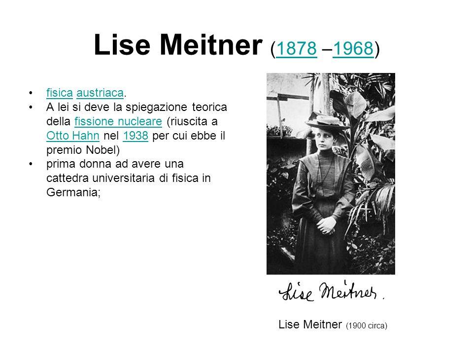 Lise Meitner (1878 –1968)18781968 fisica austriaca.fisicaaustriaca A lei si deve la spiegazione teorica della fissione nucleare (riuscita a Otto Hahn nel 1938 per cui ebbe il premio Nobel)fissione nucleare Otto Hahn1938 prima donna ad avere una cattedra universitaria di fisica in Germania; Lise Meitner (1900 circa)