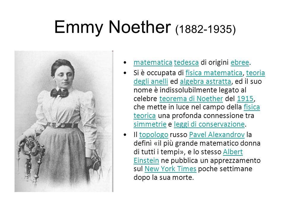 Emmy Noether (1882-1935) matematica tedesca di origini ebree.matematicatedescaebree Si è occupata di fisica matematica, teoria degli anelli ed algebra astratta, ed il suo nome è indissolubilmente legato al celebre teorema di Noether del 1915, che mette in luce nel campo della fisica teorica una profonda connessione tra simmetrie e leggi di conservazione.fisica matematicateoria degli anellialgebra astrattateorema di Noether1915fisica teorica simmetrieleggi di conservazione Il topologo russo Pavel Alexandrov la definì «il più grande matematico donna di tutti i tempi», e lo stesso Albert Einstein ne pubblica un apprezzamento sul New York Times poche settimane dopo la sua morte.topologoPavel AlexandrovAlbert EinsteinNew York Times