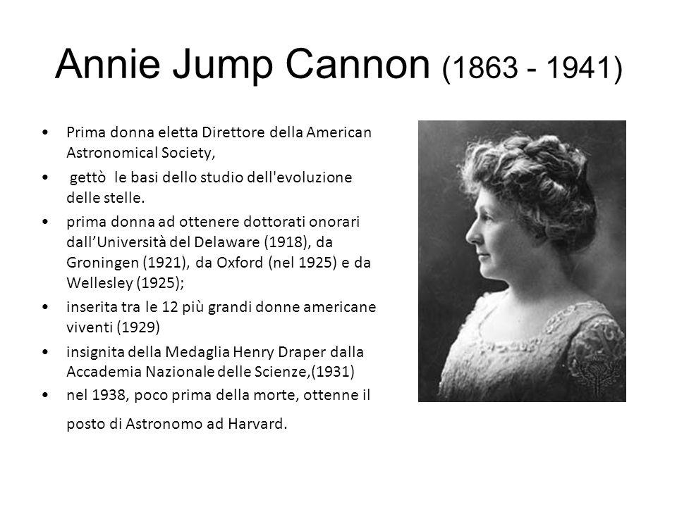 Annie Jump Cannon (1863 - 1941) Prima donna eletta Direttore della American Astronomical Society, gettò le basi dello studio dell evoluzione delle stelle.