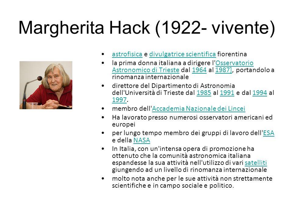 Margherita Hack (1922- vivente) astrofisica e divulgatrice scientifica fiorentinaastrofisicadivulgatrice scientifica la prima donna italiana a dirigere l Osservatorio Astronomico di Trieste dal 1964 al 1987], portandolo a rinomanza internazionaleOsservatorio Astronomico di Trieste19641987] direttore del Dipartimento di Astronomia dell Università di Trieste dal 1985 al 1991 e dal 1994 al 1997.198519911994 1997 membro dell Accademia Nazionale dei LinceiAccademia Nazionale dei Lincei Ha lavorato presso numerosi osservatori americani ed europei per lungo tempo membro dei gruppi di lavoro dell ESA e della NASAESANASA In Italia, con un intensa opera di promozione ha ottenuto che la comunità astronomica italiana espandesse la sua attività nell utilizzo di vari satelliti giungendo ad un livello di rinomanza internazionalesatelliti molto nota anche per le sue attività non strettamente scientifiche e in campo sociale e politico.
