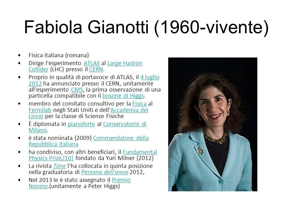 Fabiola Gianotti (1960-vivente) Fisica italiana (romana) Dirige l esperimento ATLAS al Large Hadron Collider (LHC) presso il CERN.ATLASLarge Hadron ColliderCERN Proprio in qualità di portavoce di ATLAS, il 4 luglio 2012 ha annunciato presso il CERN, unitamente all esperimento CMS, la prima osservazione di una particella compatibile con il bosone di Higgs.4 luglio 2012CMSbosone di Higgs membro del comitato consultivo per la Fisica al Fermilab negli Stati Uniti e dell Accademia dei Lincei per la classe di Scienze FisicheFisica FermilabAccademia dei Lincei È diplomata in pianoforte al Conservatorio di Milano.pianoforteConservatorio di Milano è stata nominata (2009) Commendatore della Repubblica ItalianaCommendatore della Repubblica Italiana ha condiviso, con altri beneficiari, il Fundamental Physics Prize,[10] fondato da Yuri Milner (2012)Fundamental Physics Prize[10] La rivista Time l ha collocata in quinta posizione nella graduatoria di Persona dell anno 2012,TimePersona dell anno Nel 2013 le è stato assegnato il Premio Nonino.(unitamente a Peter Higgs)Premio Nonino