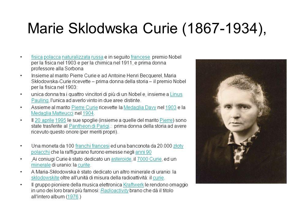 Marie Sklodwska Curie (1867-1934), fisica polacca naturalizzata russa e in seguito francese premio Nobel per la fisica nel 1903 e per la chimica nel 1911, e prima donna professore alla Sorbonafisicapolaccanaturalizzatarussafrancese Insieme al marito Pierre Curie e ad Antoine Henri Becquerel, Maria Skłodowska-Curie ricevette – prima donna della storia – il premio Nobel per la fisica nel 1903: unica donna tra i quattro vincitori di più di un Nobel e, insieme a Linus Pauling, l unica ad averlo vinto in due aree distinte.Linus Pauling Assieme al marito Pierre Curie ricevette la Medaglia Davy nel 1903 e la Medaglia Matteucci nel 1904.Pierre CurieMedaglia Davy1903 Medaglia Matteucci1904 Il 20 aprile 1995 le sue spoglie (insieme a quelle del marito Pierre) sono state trasferite al Pantheon di Parigi.: prima donna della storia ad avere ricevuto questo onore (per meriti propri).20 aprile1995PierrePantheon di Parigi Una moneta da 100 franchi francesi ed una banconota da 20.000 złoty polacchi che la raffigurano furono emesse negli anni 90franchi francesizłoty polacchianni 90 Ai coniugi Curie è stato dedicato un asteroide, il 7000 Curie, ed un minerale di uranio: la curite.