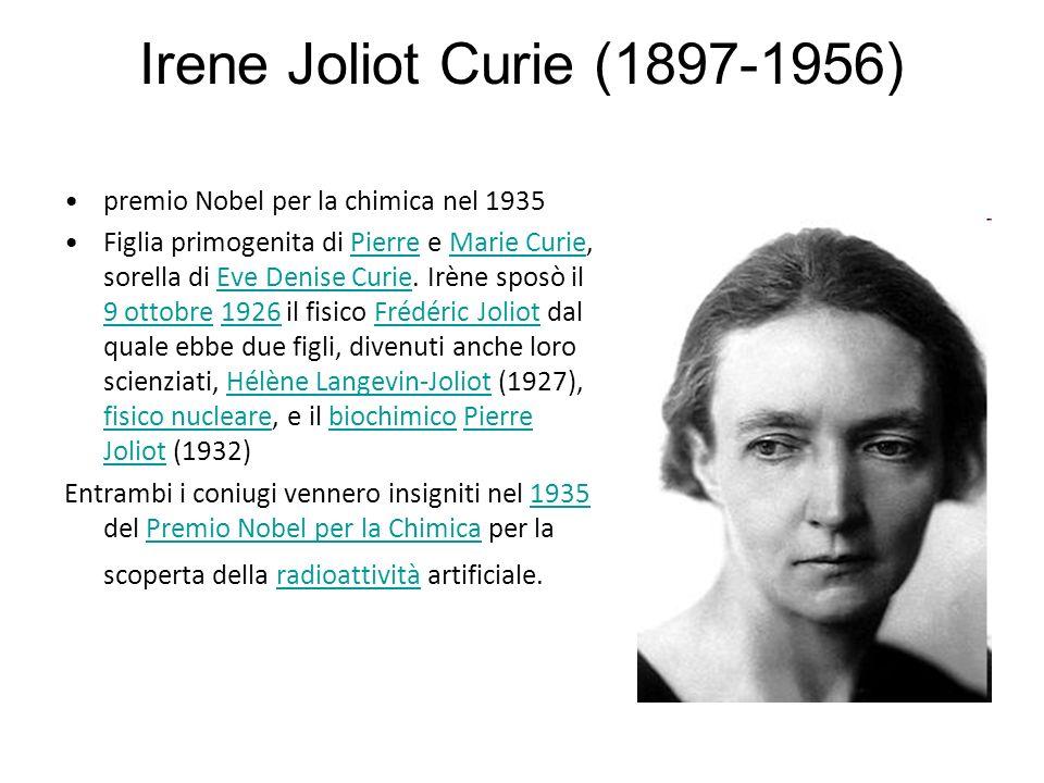 Irene Joliot Curie (1897-1956) premio Nobel per la chimica nel 1935 Figlia primogenita di Pierre e Marie Curie, sorella di Eve Denise Curie.