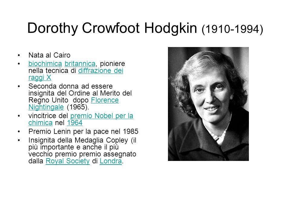 Dorothy Crowfoot Hodgkin (1910-1994) Nata al Cairo biochimica britannica, pioniere nella tecnica di diffrazione dei raggi Xbiochimicabritannicadiffrazione dei raggi X Seconda donna ad essere insignita del Ordine al Merito del Regno Unito dopo Florence Nightingale (1965).Florence Nightingale vincitrice del premio Nobel per la chimica nel 1964premio Nobel per la chimica1964 Premio Lenin per la pace nel 1985 Insignita della Medaglia Copley (il più importante e anche il più vecchio premio premio assegnato dalla Royal Society di Londra.Royal SocietyLondra