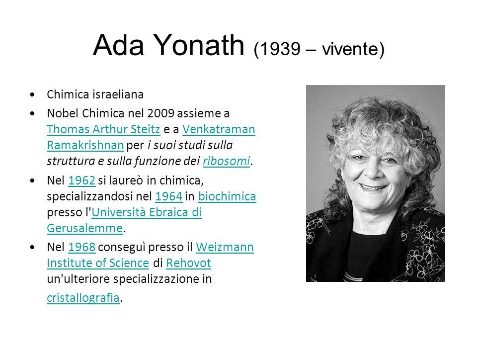 Ada Yonath (1939 – vivente) Chimica israeliana Nobel Chimica nel 2009 assieme a Thomas Arthur Steitz e a Venkatraman Ramakrishnan per i suoi studi sulla struttura e sulla funzione dei ribosomi.