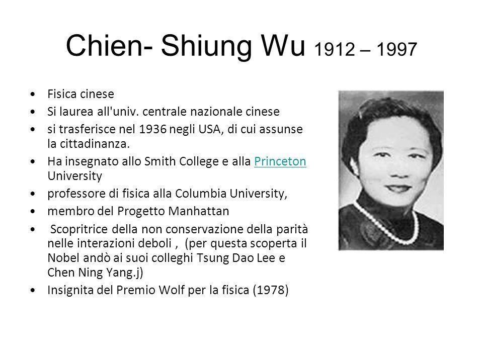 Chien- Shiung Wu 1912 – 1997 Fisica cinese Si laurea all univ.