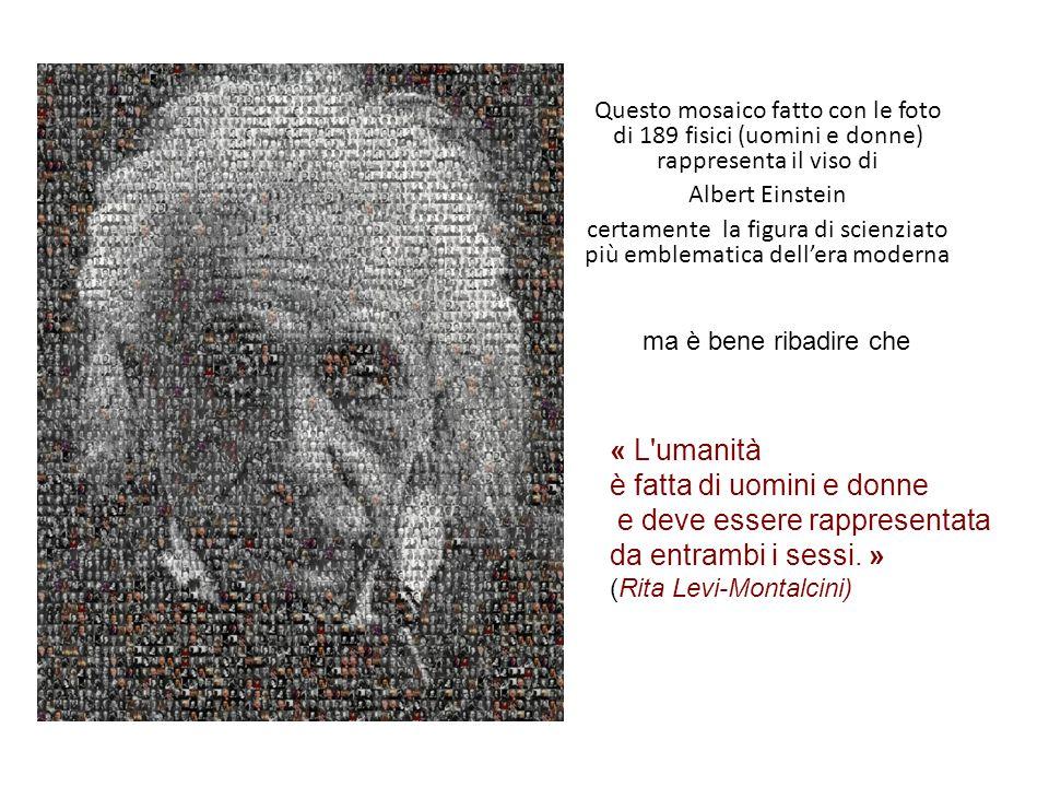 Questo mosaico fatto con le foto di 189 fisici (uomini e donne) rappresenta il viso di Albert Einstein certamente la figura di scienziato più emblematica dellera moderna « L umanità è fatta di uomini e donne e deve essere rappresentata da entrambi i sessi.