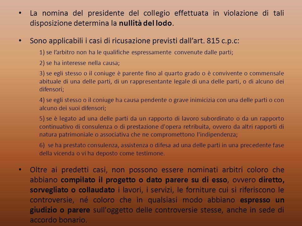 La nomina del presidente del collegio effettuata in violazione di tali disposizione determina la nullità del lodo. Sono applicabili i casi di ricusazi