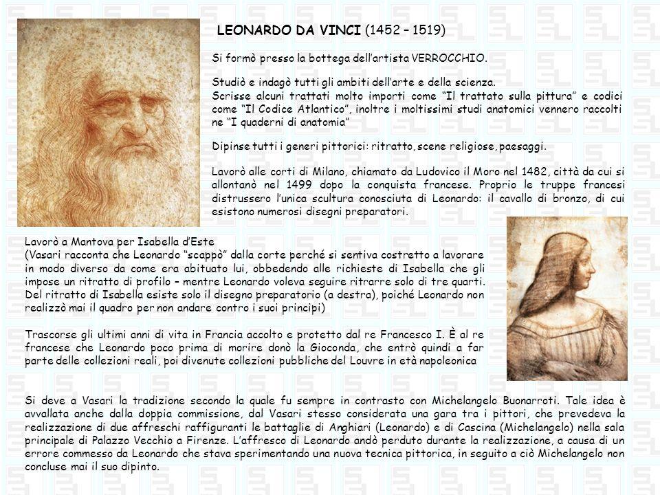 LEONARDO DA VINCI (1452 – 1519) Lavorò alle corti di Milano, chiamato da Ludovico il Moro nel 1482, città da cui si allontanò nel 1499 dopo la conquis
