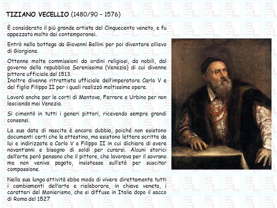 TIZIANO VECELLIO (1480/90 – 1576) È considerato il più grande artista del Cinquecento veneto, e fu appezzato molto dai contemporanei. Entrò nella bott