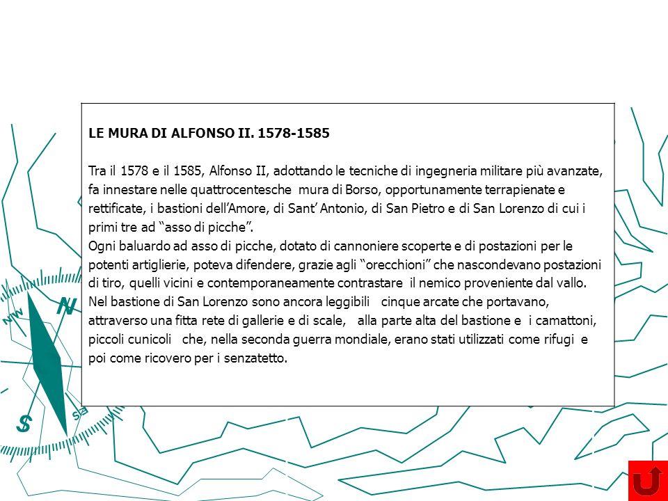 LE MURA DI ALFONSO II. 1578-1585 Tra il 1578 e il 1585, Alfonso II, adottando le tecniche di ingegneria militare più avanzate, fa innestare nelle quat