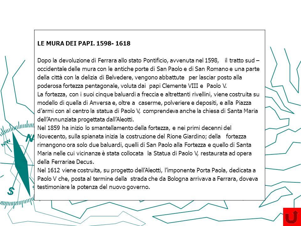 LE MURA DEI PAPI. 1598- 1618 Dopo la devoluzione di Ferrara allo stato Pontificio, avvenuta nel 1598, il tratto sud – occidentale delle mura con le an