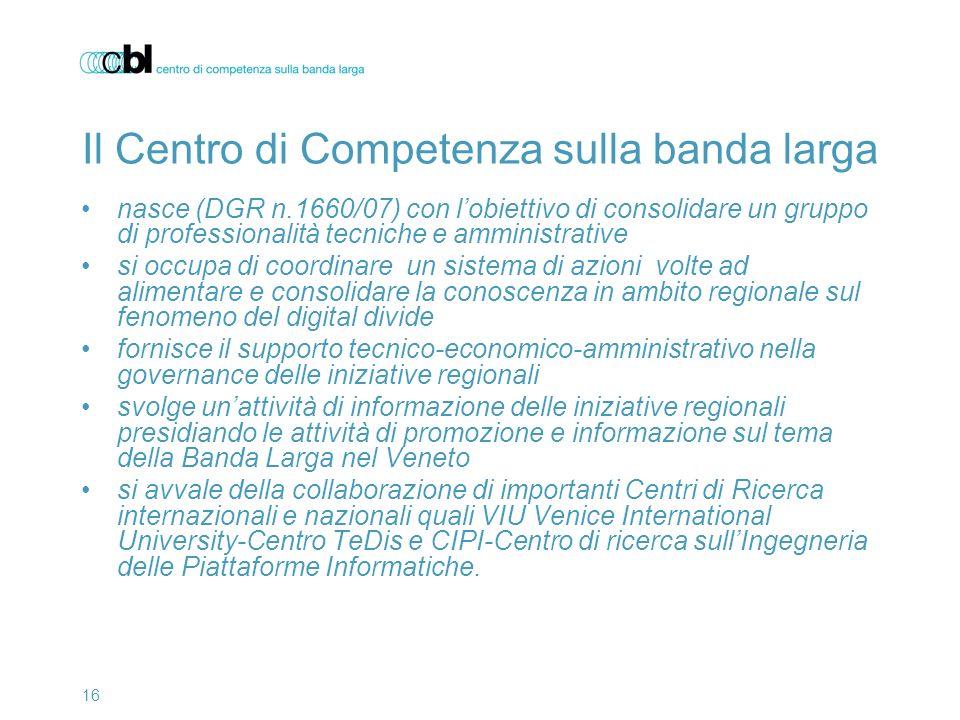 16 Il Centro di Competenza sulla banda larga nasce (DGR n.1660/07) con lobiettivo di consolidare un gruppo di professionalità tecniche e amministrativ