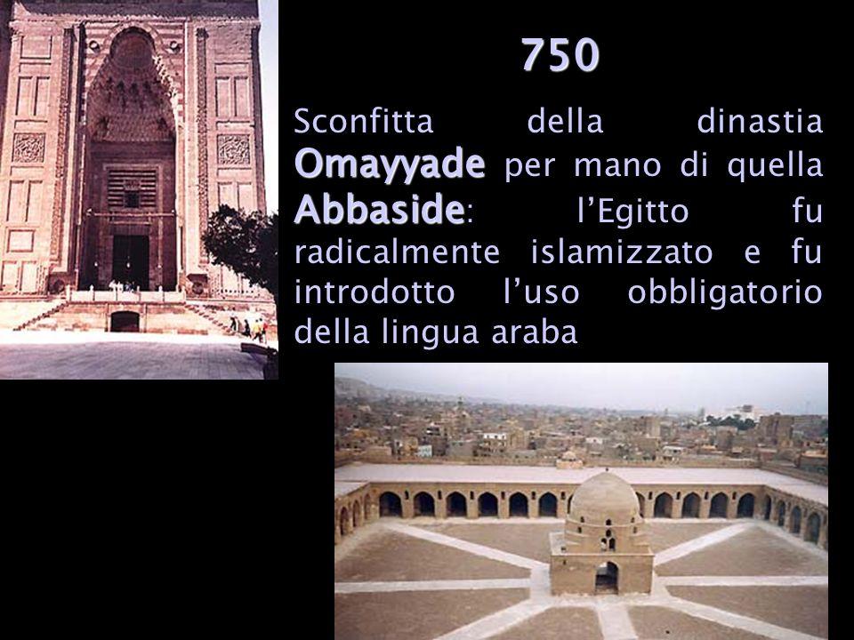 750 Omayyade Abbaside Sconfitta della dinastia Omayyade per mano di quella Abbaside : lEgitto fu radicalmente islamizzato e fu introdotto luso obbligatorio della lingua araba