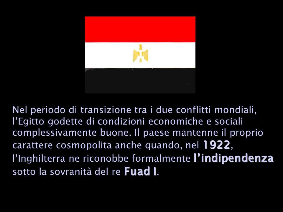 1922 lindipendenza Fuad I Nel periodo di transizione tra i due conflitti mondiali, lEgitto godette di condizioni economiche e sociali complessivamente buone.