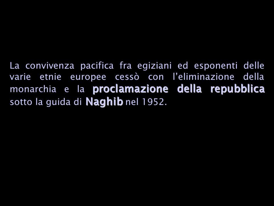 proclamazione della repubblica Naghib La convivenza pacifica fra egiziani ed esponenti delle varie etnie europee cessò con leliminazione della monarchia e la proclamazione della repubblica sotto la guida di Naghib nel 1952.