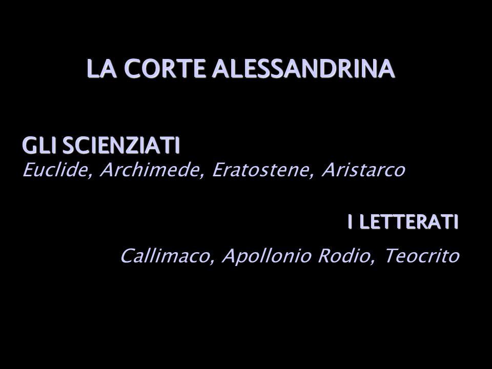 LA CORTE ALESSANDRINA GLI SCIENZIATI GLI SCIENZIATI Euclide, Archimede, Eratostene, Aristarco I LETTERATI Callimaco, Apollonio Rodio, Teocrito