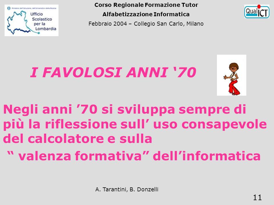 A. Tarantini, B. Donzelli 11 I FAVOLOSI ANNI 70 Negli anni 70 si sviluppa sempre di più la riflessione sull uso consapevole del calcolatore e sulla va