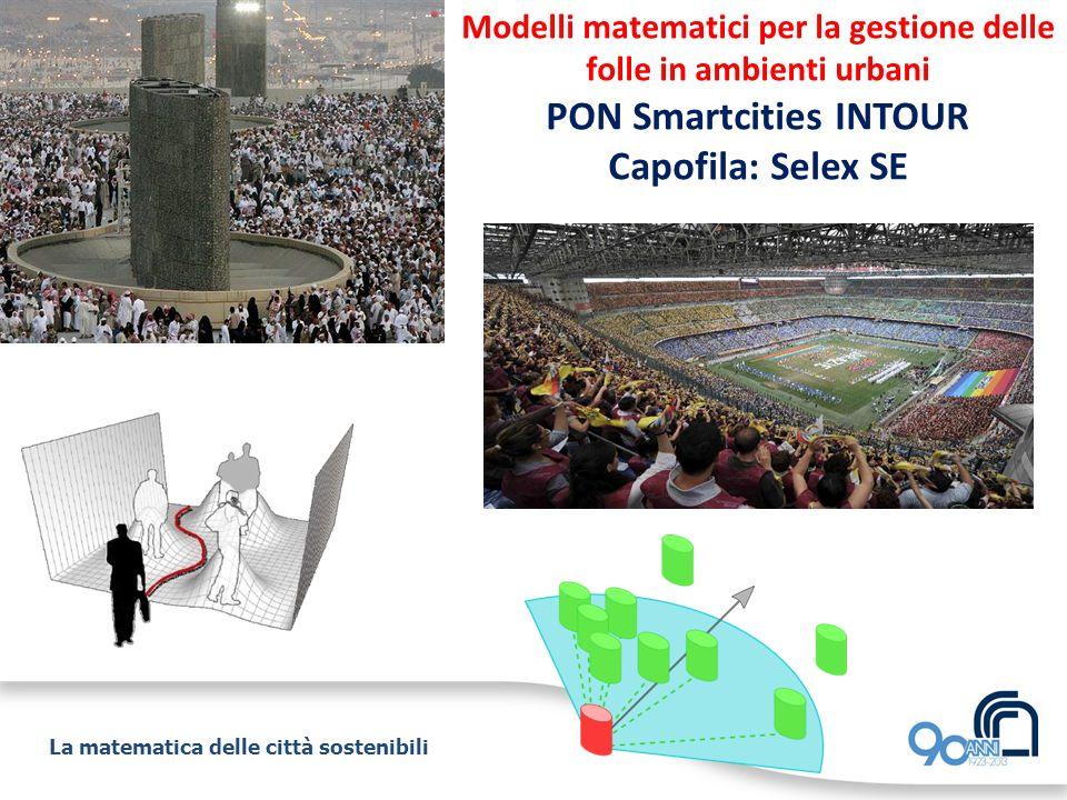 La matematica delle città sostenibili Modelli matematici per la gestione delle folle in ambienti urbani PON Smartcities INTOUR Capofila: Selex SE