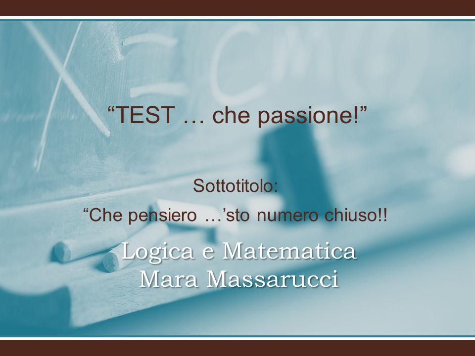 TEST … che passione! Logica e Matematica Mara Massarucci Sottotitolo: Che pensiero …sto numero chiuso!!