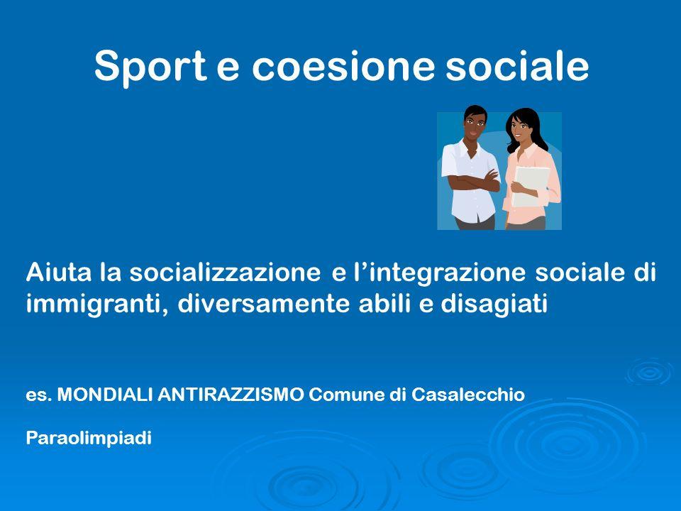 Sport e coesione sociale Aiuta la socializzazione e lintegrazione sociale di immigranti, diversamente abili e disagiati es. MONDIALI ANTIRAZZISMO Comu
