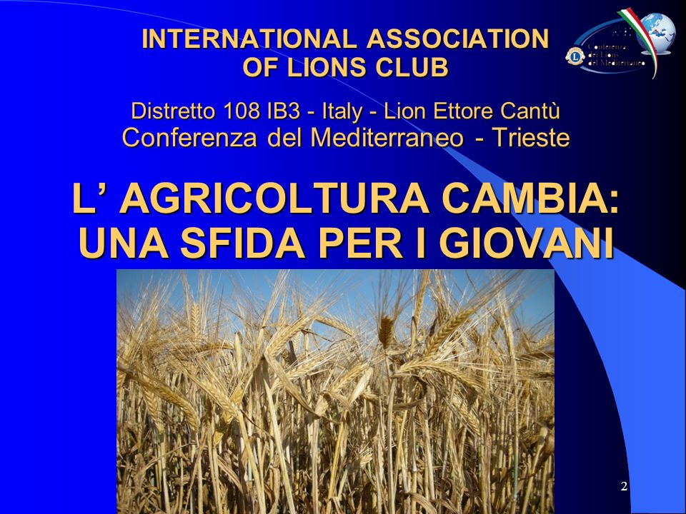 2 INTERNATIONAL ASSOCIATION OF LIONS CLUB Distretto 108 IB3 - Italy - Lion Ettore Cantù Conferenza del Mediterraneo - Trieste L AGRICOLTURA CAMBIA: UNA SFIDA PER I GIOVANI